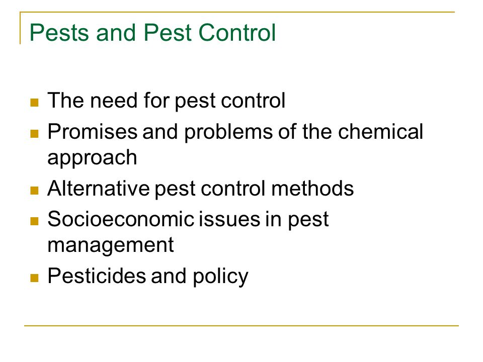 Pests and Pest Control The need for pest control Promises and problems of the chemical approach Alternative pest control methods Socioeconomic issues
