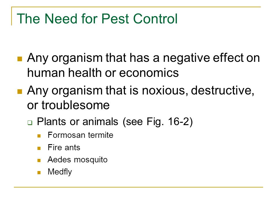 The Need for Pest Control Any organism that has a negative effect on human health or economics Any organism that is noxious, destructive, or troubleso