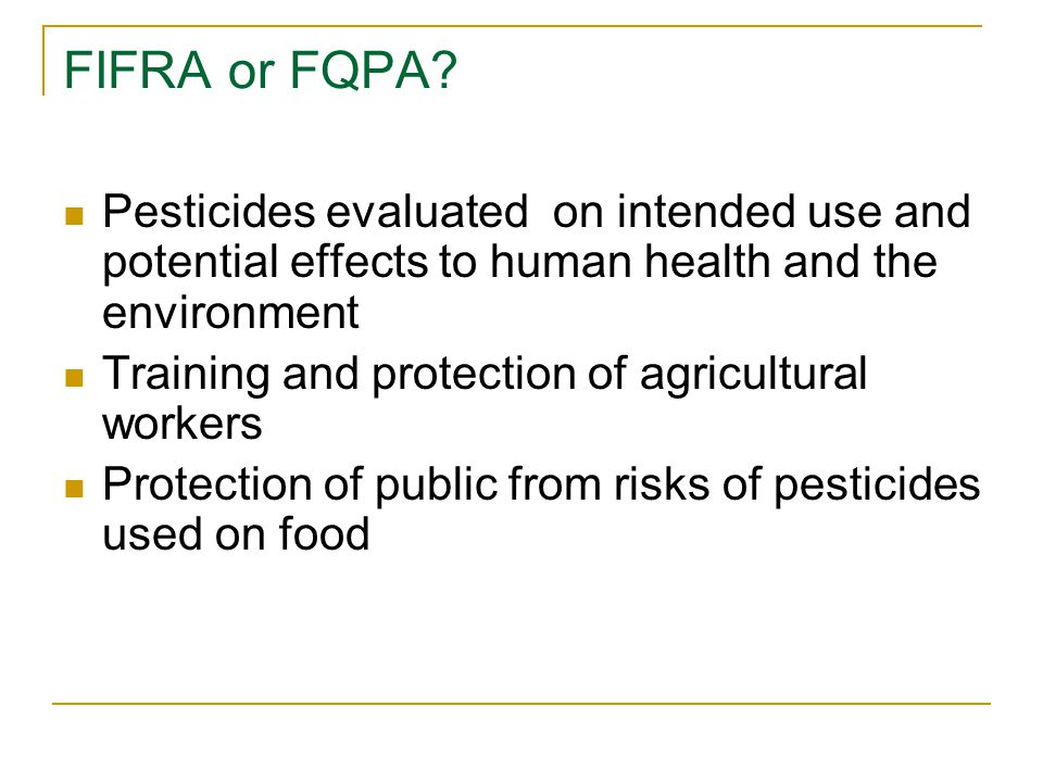 FIFRA or FQPA? Pesticides evaluated on intended use and potential effects to human health and the environment Training and protection of agricultural