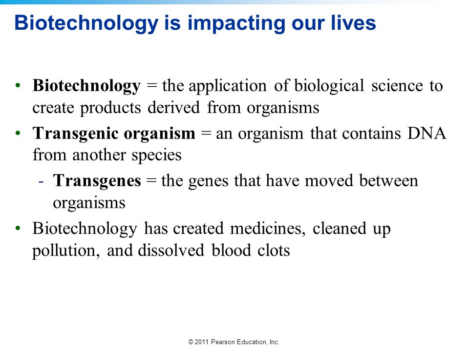 © 2011 Pearson Education, Inc. Biotechnology is impacting our lives Biotechnology = the application of biological science to create products derived f
