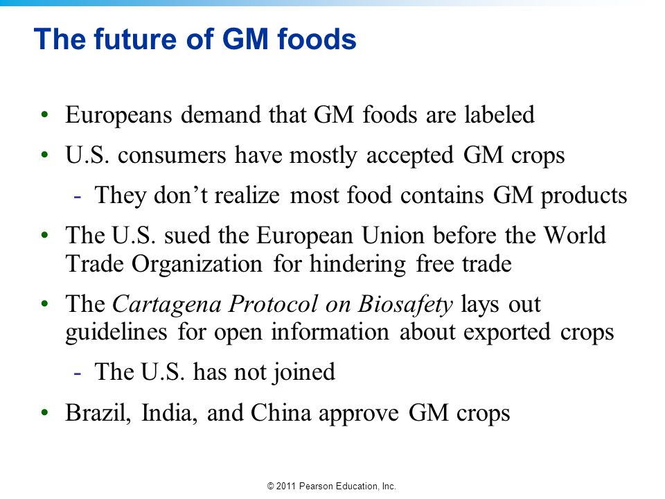 © 2011 Pearson Education, Inc. The future of GM foods Europeans demand that GM foods are labeled U.S. consumers have mostly accepted GM crops -They do