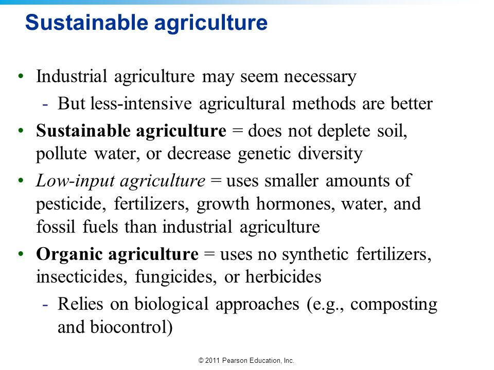 © 2011 Pearson Education, Inc. Sustainable agriculture Industrial agriculture may seem necessary -But less-intensive agricultural methods are better S