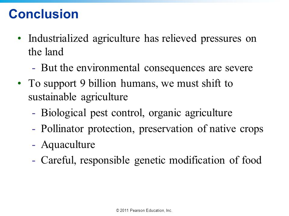 © 2011 Pearson Education, Inc. Conclusion Industrialized agriculture has relieved pressures on the land -But the environmental consequences are severe