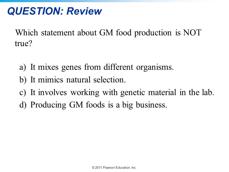 © 2011 Pearson Education, Inc. QUESTION: Review Which statement about GM food production is NOT true? a)It mixes genes from different organisms. b)It