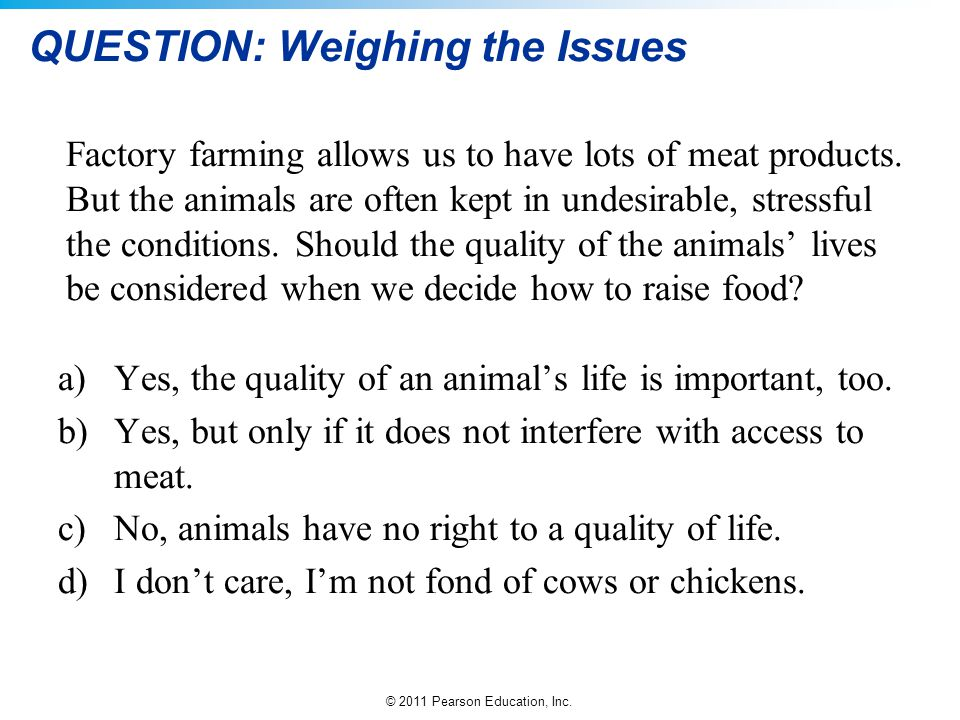 © 2011 Pearson Education, Inc. QUESTION: Weighing the Issues Factory farming allows us to have lots of meat products. But the animals are often kept i