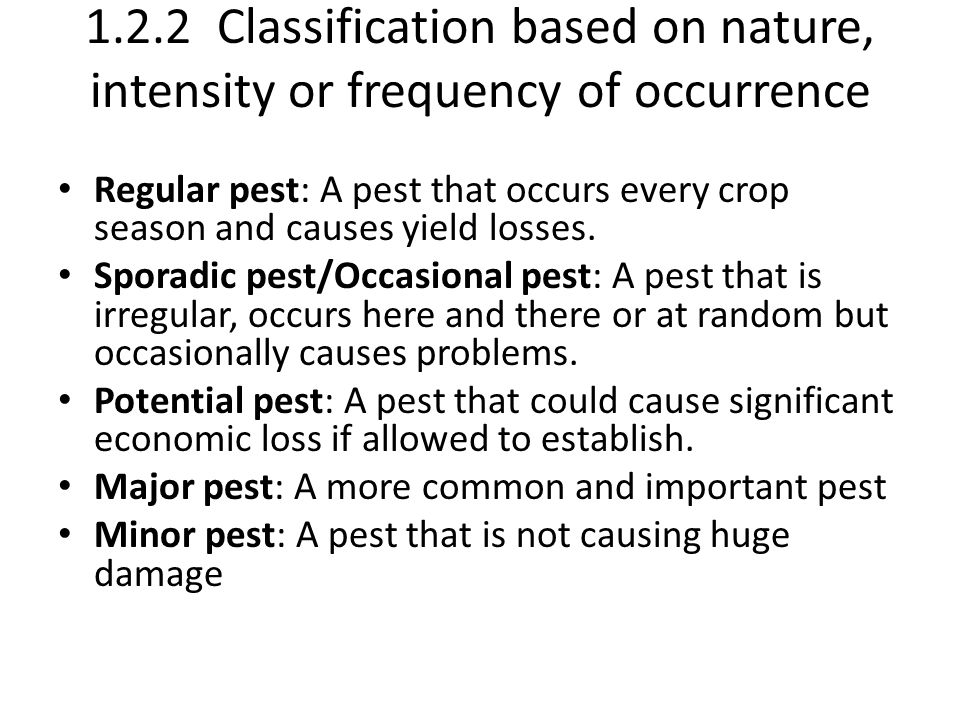 1.2.2 Classification based on nature, intensity or frequency of occurrence Regular pest: A pest that occurs every crop season and causes yield losses.