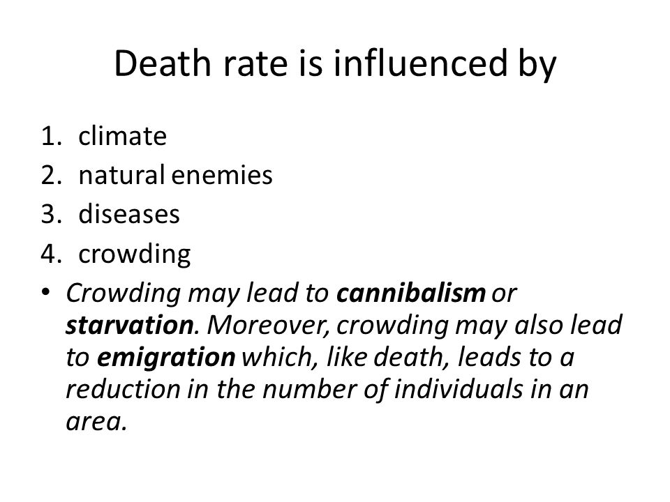 Death rate is influenced by 1.climate 2.natural enemies 3.diseases 4.crowding Crowding may lead to cannibalism or starvation.