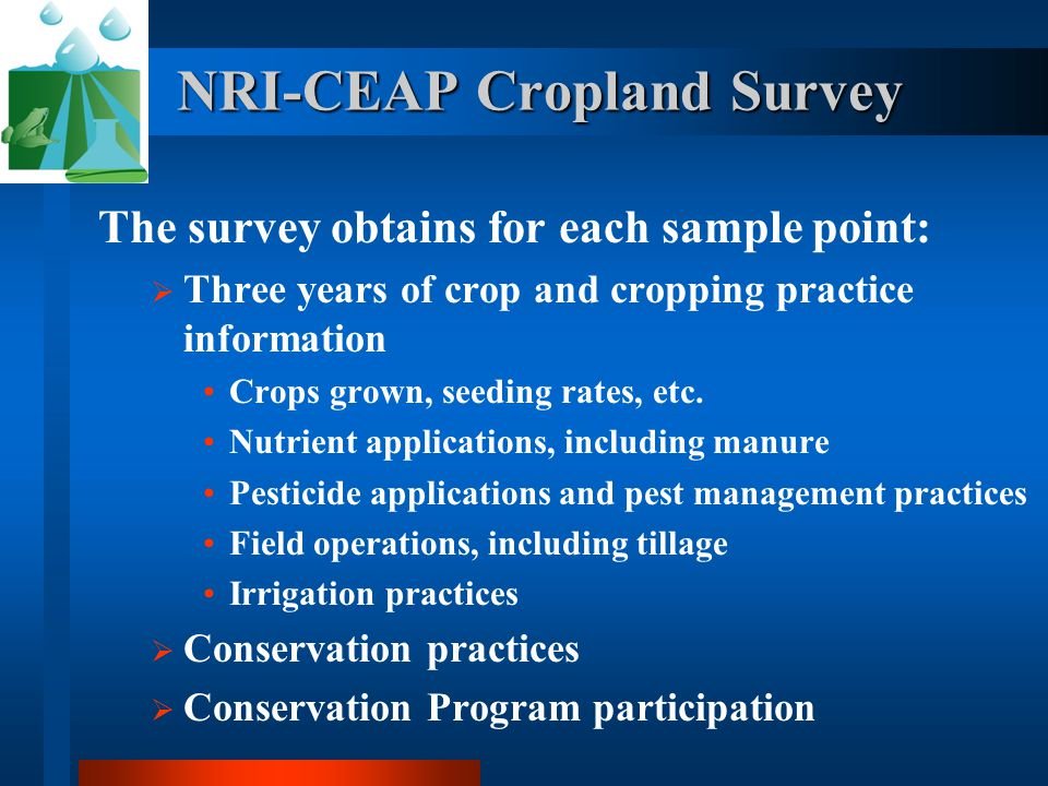 NRI-CEAP Cropland Survey The survey obtains for each sample point:  Three years of crop and cropping practice information Crops grown, seeding rates, etc.
