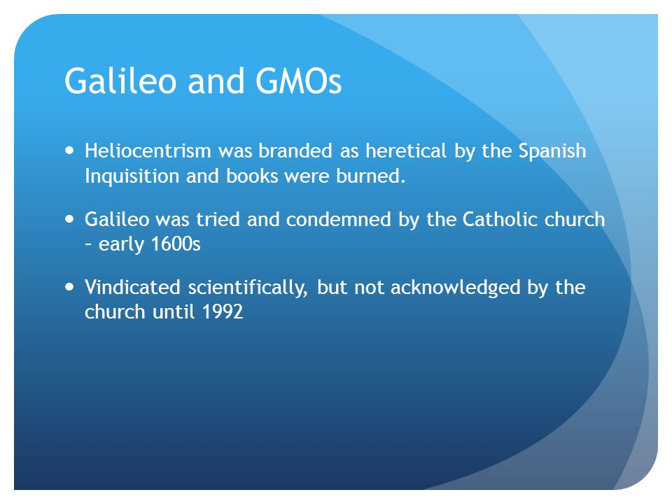 Galileo and GMOs Fast-forward 400 years Patent holders restrict GM material for research Industry suppression of unfavorable results, legal threats Harassment, loss of data files, research funding, academic position for researchers Papers pulled from journals without sufficient cause Critics branded as un-scientific This time, specific corporations are pushing back When scientific ideas threaten the power structure, science can be suppressed, and critics are labeled heretical Persecution does not imply rightness – but we have seen this before