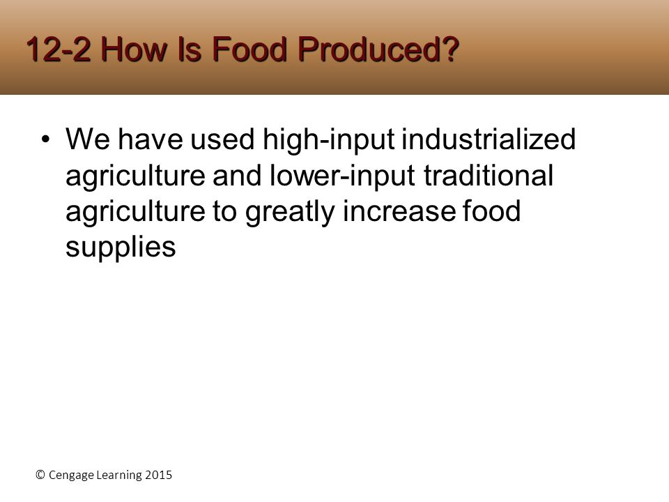 © Cengage Learning 2015 We have used high-input industrialized agriculture and lower-input traditional agriculture to greatly increase food supplies 1