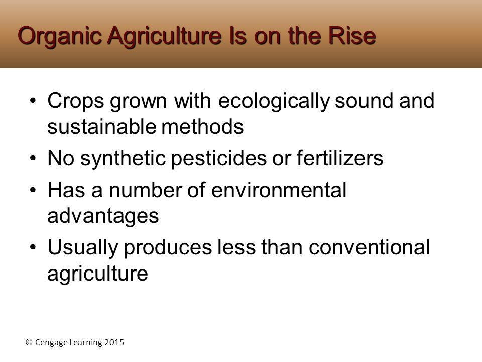 © Cengage Learning 2015 Crops grown with ecologically sound and sustainable methods No synthetic pesticides or fertilizers Has a number of environment