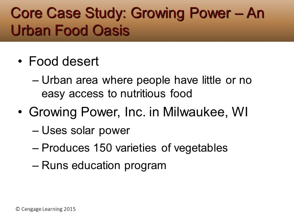 © Cengage Learning 2015 Food desert –Urban area where people have little or no easy access to nutritious food Growing Power, Inc. in Milwaukee, WI –Us