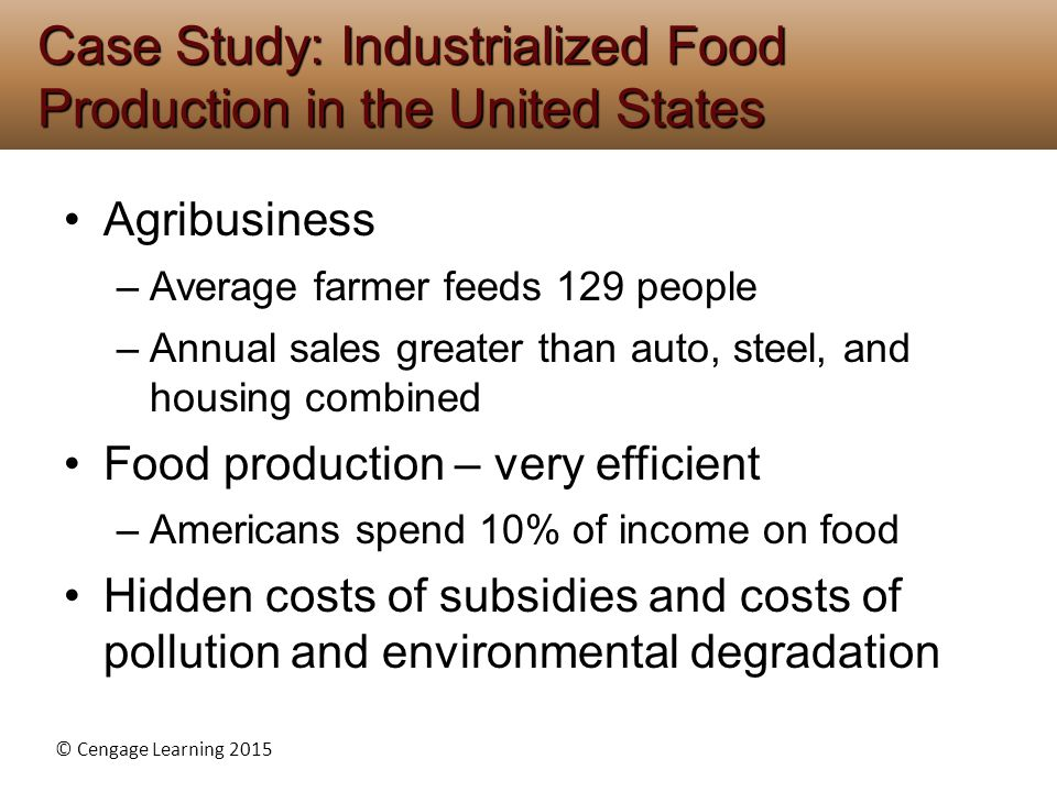 © Cengage Learning 2015 Agribusiness –Average farmer feeds 129 people –Annual sales greater than auto, steel, and housing combined Food production – v