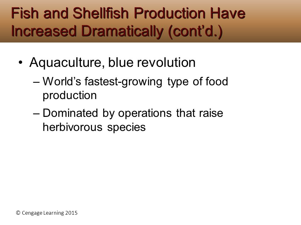 © Cengage Learning 2015 Aquaculture, blue revolution –World's fastest-growing type of food production –Dominated by operations that raise herbivorous