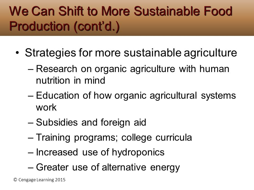 © Cengage Learning 2015 Strategies for more sustainable agriculture –Research on organic agriculture with human nutrition in mind –Education of how or