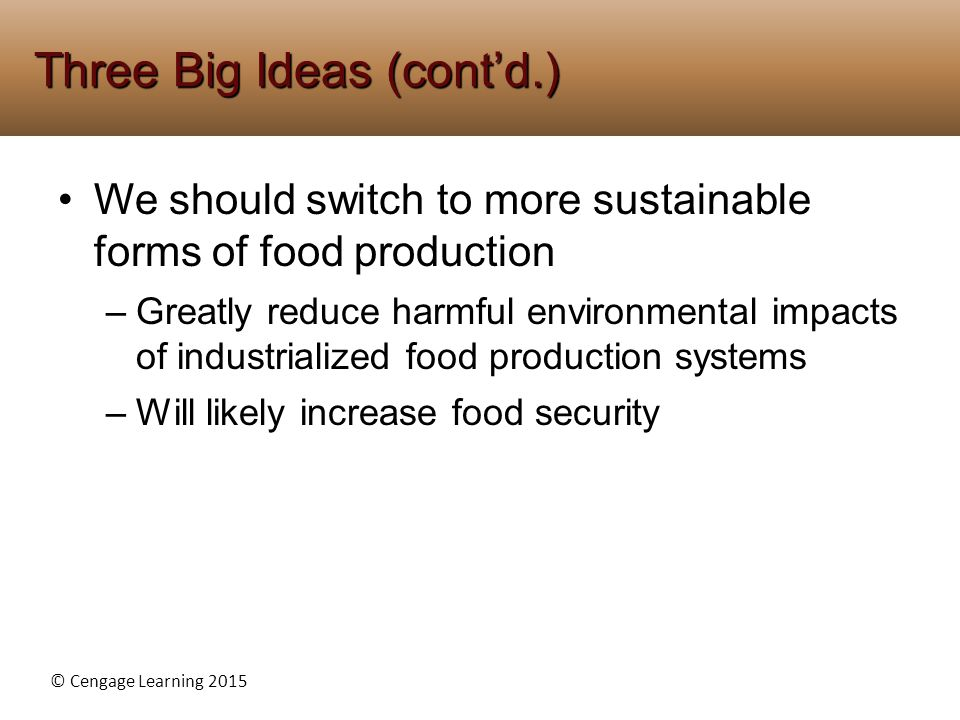 © Cengage Learning 2015 We should switch to more sustainable forms of food production –Greatly reduce harmful environmental impacts of industrialized