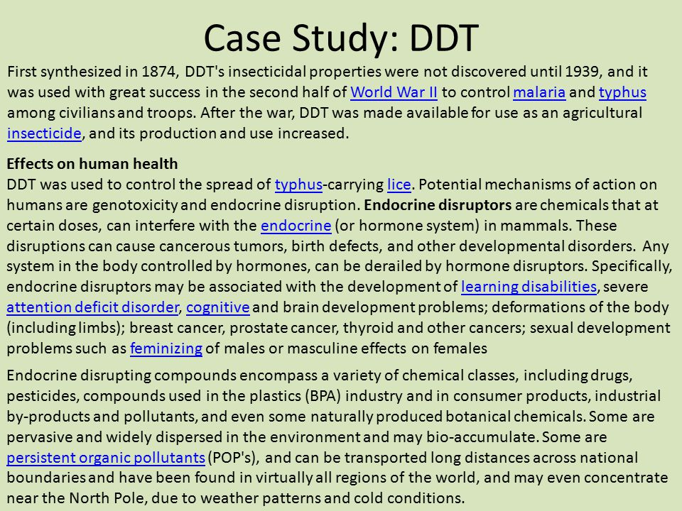 Case Study: DDT First synthesized in 1874, DDT's insecticidal properties were not discovered until 1939, and it was used with great success in the sec