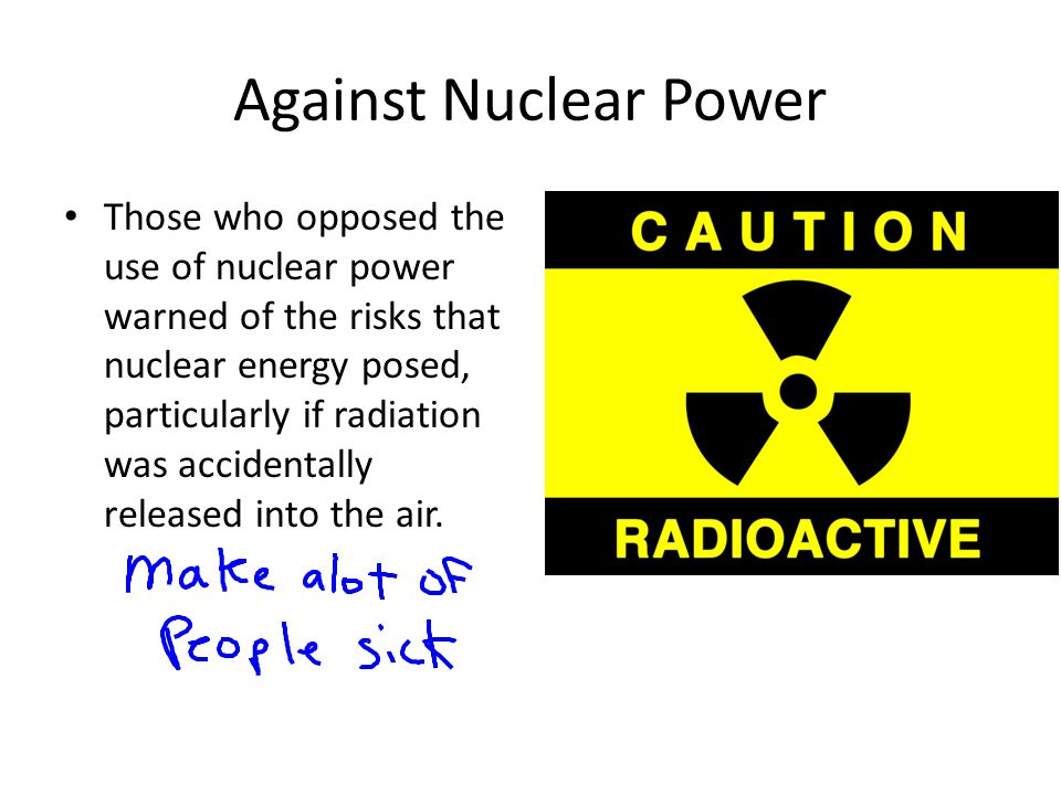 Against Nuclear Power Those who opposed the use of nuclear power warned of the risks that nuclear energy posed, particularly if radiation was accidentally released into the air.