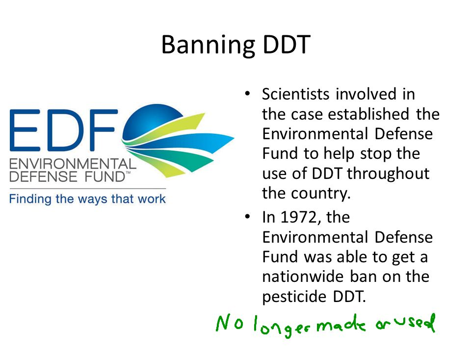 Banning DDT Scientists involved in the case established the Environmental Defense Fund to help stop the use of DDT throughout the country.