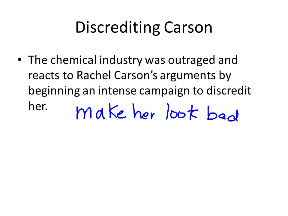 Discrediting Carson The chemical industry was outraged and reacts to Rachel Carson's arguments by beginning an intense campaign to discredit her.