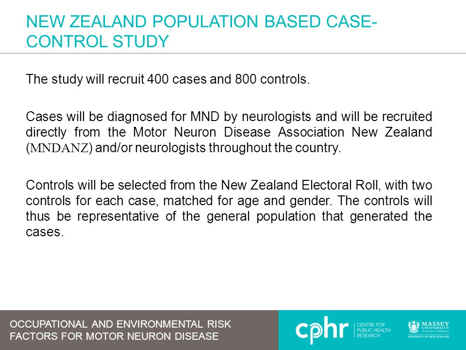 NEW ZEALAND POPULATION BASED CASE- CONTROL STUDY The study will recruit 400 cases and 800 controls. Cases will be diagnosed for MND by neurologists an
