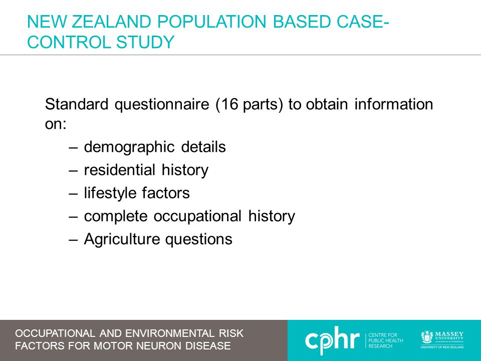 NEW ZEALAND POPULATION BASED CASE- CONTROL STUDY Standard questionnaire (16 parts) to obtain information on: –demographic details –residential history