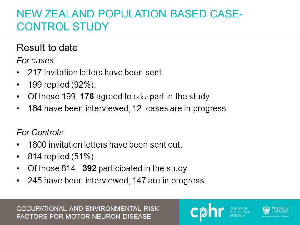 NEW ZEALAND POPULATION BASED CASE- CONTROL STUDY Result to date For cases: 217 invitation letters have been sent. 199 replied (92%). Of those 199, 176