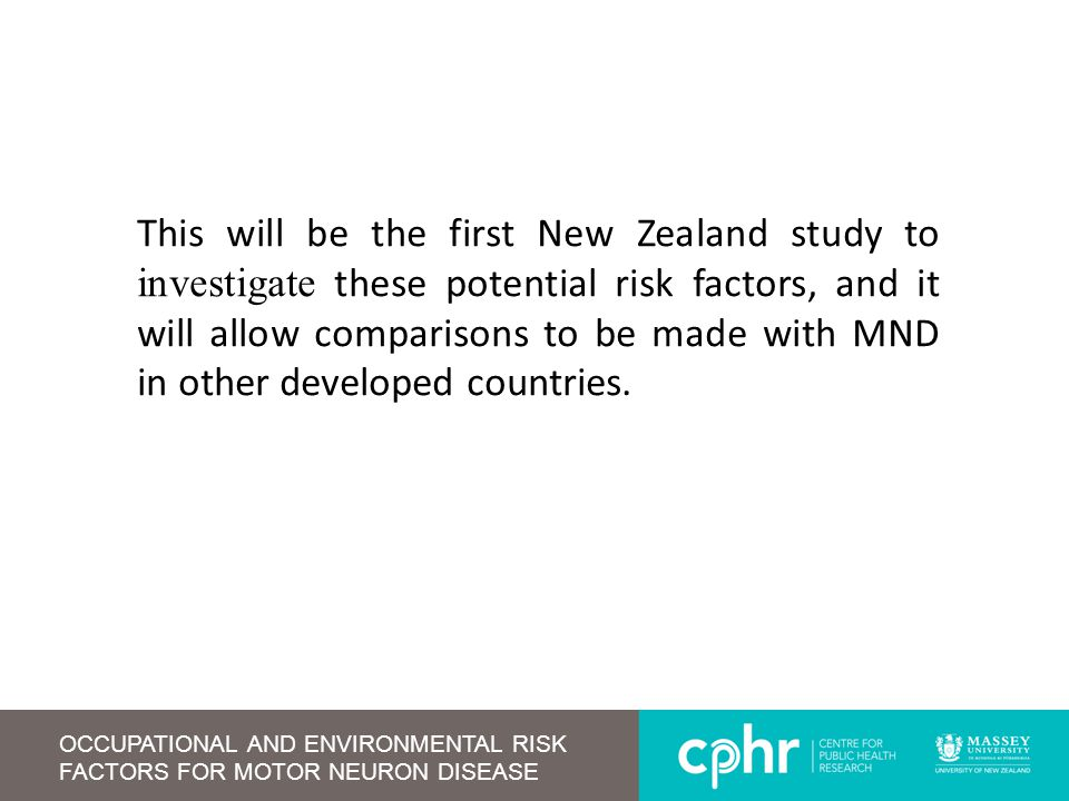 OCCUPATIONAL AND ENVIRONMENTAL RISK FACTORS FOR MOTOR NEURON DISEASE This will be the first New Zealand study to investigate these potential risk fact