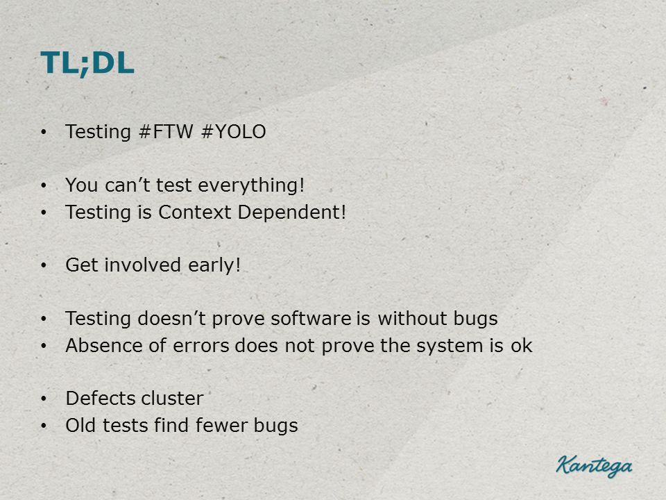 TL;DL Testing #FTW #YOLO You can't test everything! Testing is Context Dependent! Get involved early! Testing doesn't prove software is without bugs A