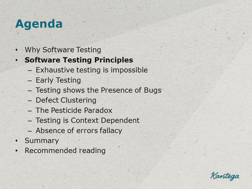 Agenda Why Software Testing Software Testing Principles – Exhaustive testing is impossible – Early Testing – Testing shows the Presence of Bugs – Defe