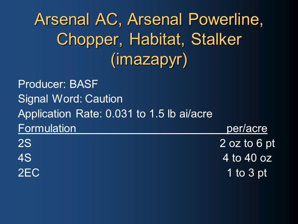 Arsenal AC, Arsenal Powerline, Chopper, Habitat, Stalker (imazapyr) Producer: BASF Signal Word: Caution Application Rate: 0.031 to 1.5 lb ai/acre Formulationper/acre 2S 2 oz to 6 pt 4S 4 to 40 oz 2EC1 to 3 pt