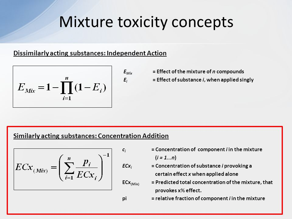 Mixture toxicity concepts E Mix = Effect of the mixture of n compounds E i = Effect of substance i, when applied singly c i = Concentration of component i in the mixture (i = 1...n) ECx i = Concentration of substance i provoking a certain effect x when applied alone ECx (Mix) = Predicted total concentration of the mixture, that provokes x% effect.