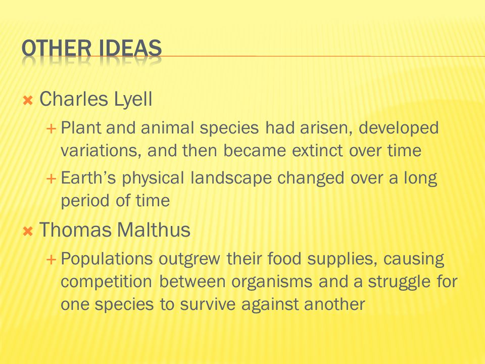  Charles Lyell  Plant and animal species had arisen, developed variations, and then became extinct over time  Earth's physical landscape changed ov