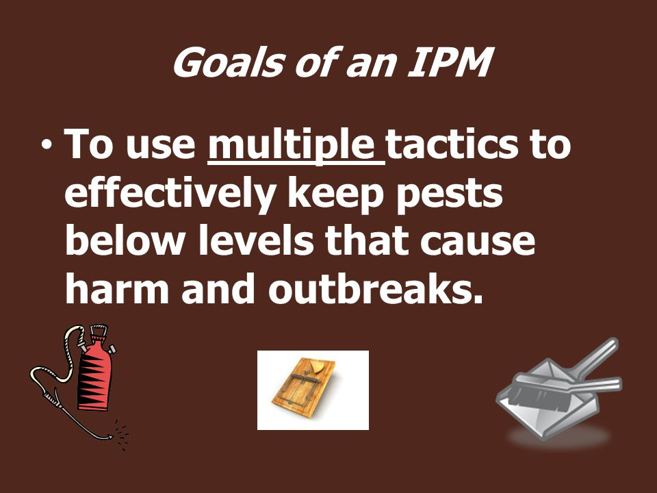 Goals of an IPM To use multiple tactics to effectively keep pests below levels that cause harm and outbreaks.