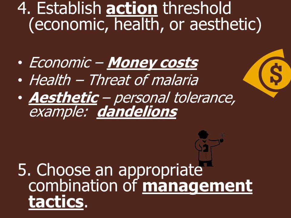 4. Establish action threshold (economic, health, or aesthetic) Economic – Money costs Health – Threat of malaria Aesthetic – personal tolerance, examp