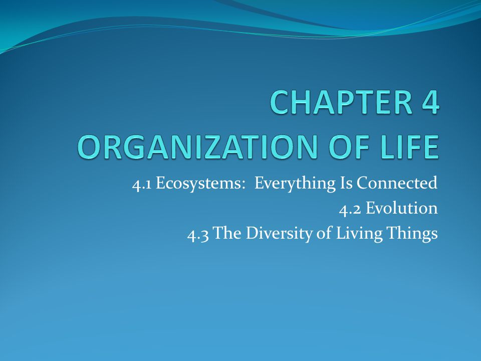4.1 Ecosystems: Everything Is Connected 4.2 Evolution 4.3 The Diversity of Living Things