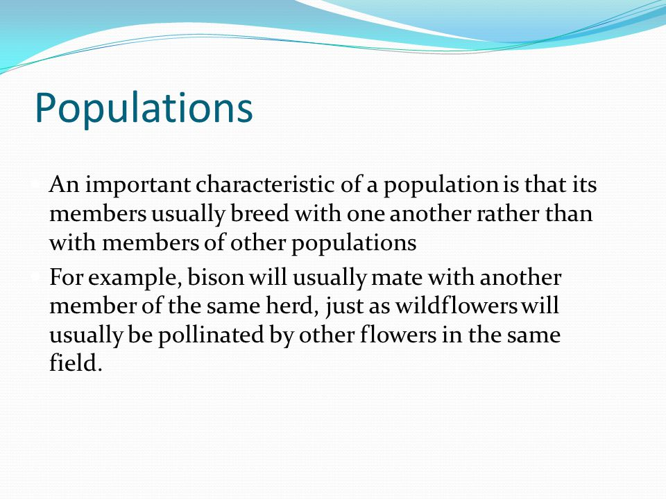 Populations An important characteristic of a population is that its members usually breed with one another rather than with members of other populatio