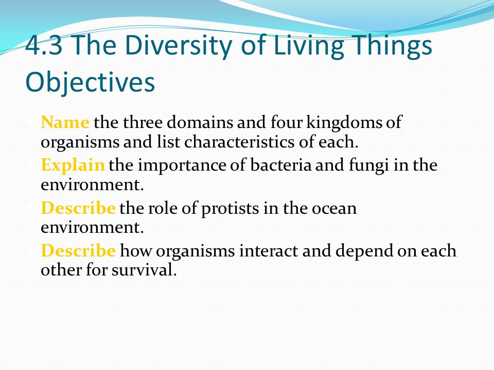 4.3 The Diversity of Living Things Objectives Name the three domains and four kingdoms of organisms and list characteristics of each. Explain the impo