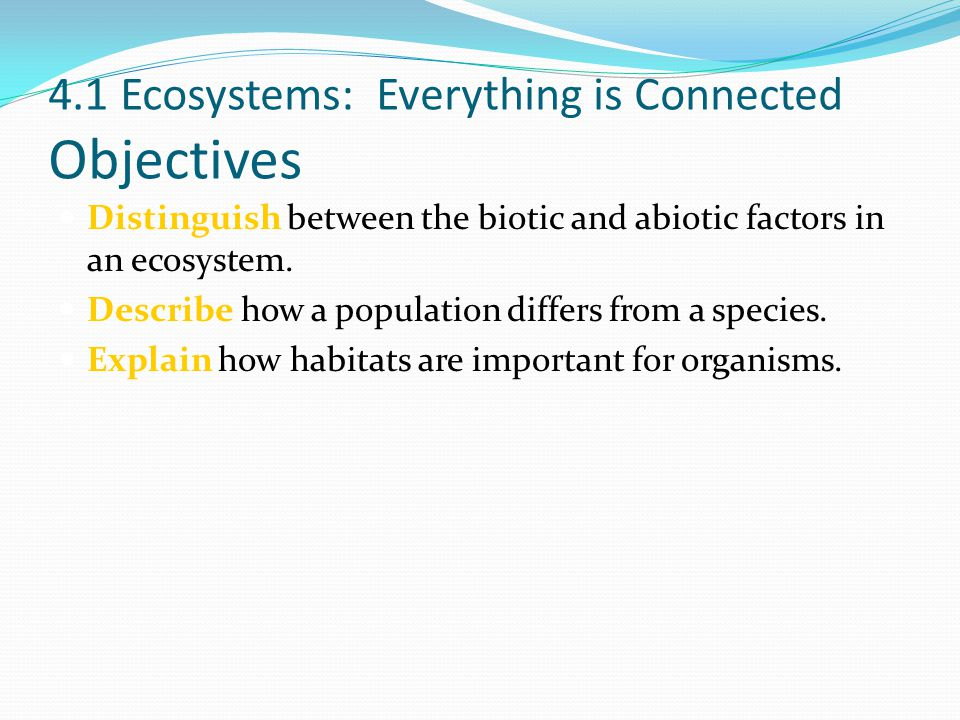 4.1 Ecosystems: Everything is Connected Objectives Distinguish between the biotic and abiotic factors in an ecosystem. Describe how a population diffe