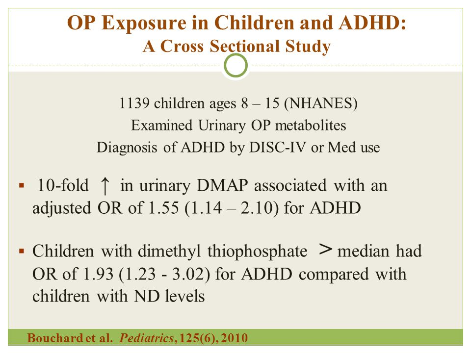 OP Exposure in Children and ADHD: A Cross Sectional Study 1139 children ages 8 – 15 (NHANES) Examined Urinary OP metabolites Diagnosis of ADHD by DISC-IV or Med use  10-fold ↑ in urinary DMAP associated with an adjusted OR of 1.55 (1.14 – 2.10) for ADHD  Children with dimethyl thiophosphate > median had OR of 1.93 (1.23 - 3.02) for ADHD compared with children with ND levels Bouchard et al.