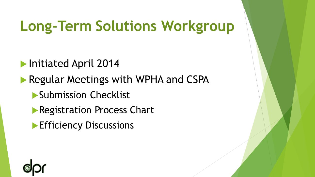 Long-Term Solutions Workgroup  Initiated April 2014  Regular Meetings with WPHA and CSPA  Submission Checklist  Registration Process Chart  Efficiency Discussions