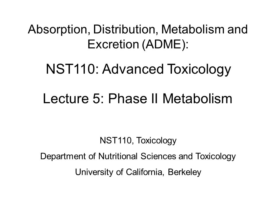 NST110: Advanced Toxicology Lecture 5: Phase II Metabolism Absorption, Distribution, Metabolism and Excretion (ADME): NST110, Toxicology Department of Nutritional Sciences and Toxicology University of California, Berkeley