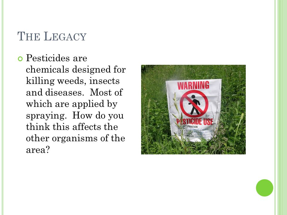T HE L EGACY Pesticides are chemicals designed for killing weeds, insects and diseases.