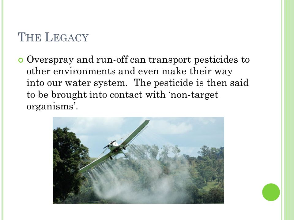 T HE L EGACY Overspray and run-off can transport pesticides to other environments and even make their way into our water system.