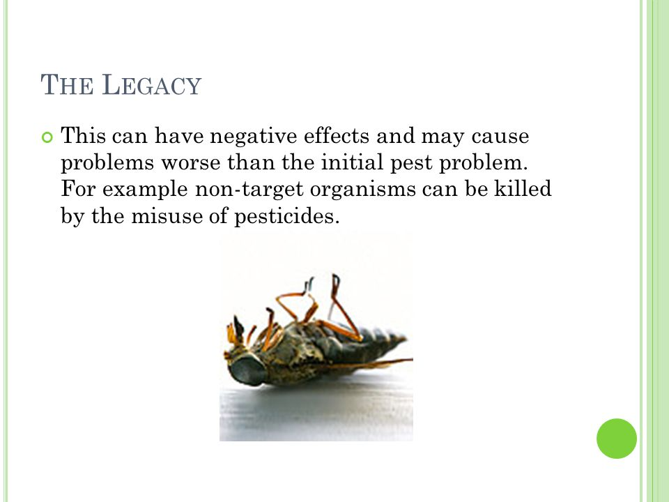 T HE L EGACY This can have negative effects and may cause problems worse than the initial pest problem.