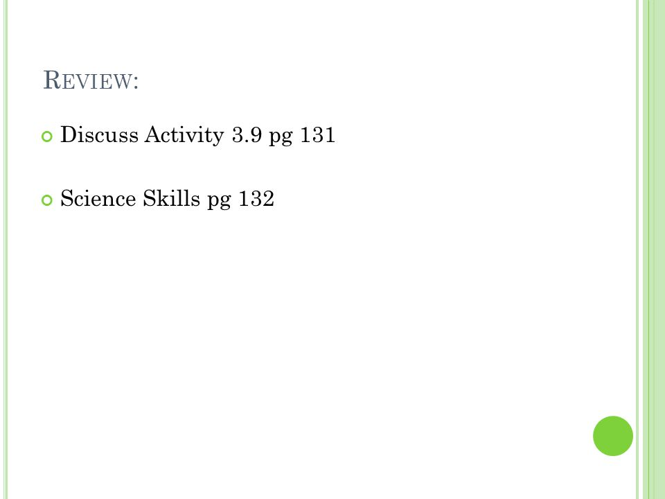 R EVIEW : Discuss Activity 3.9 pg 131 Science Skills pg 132