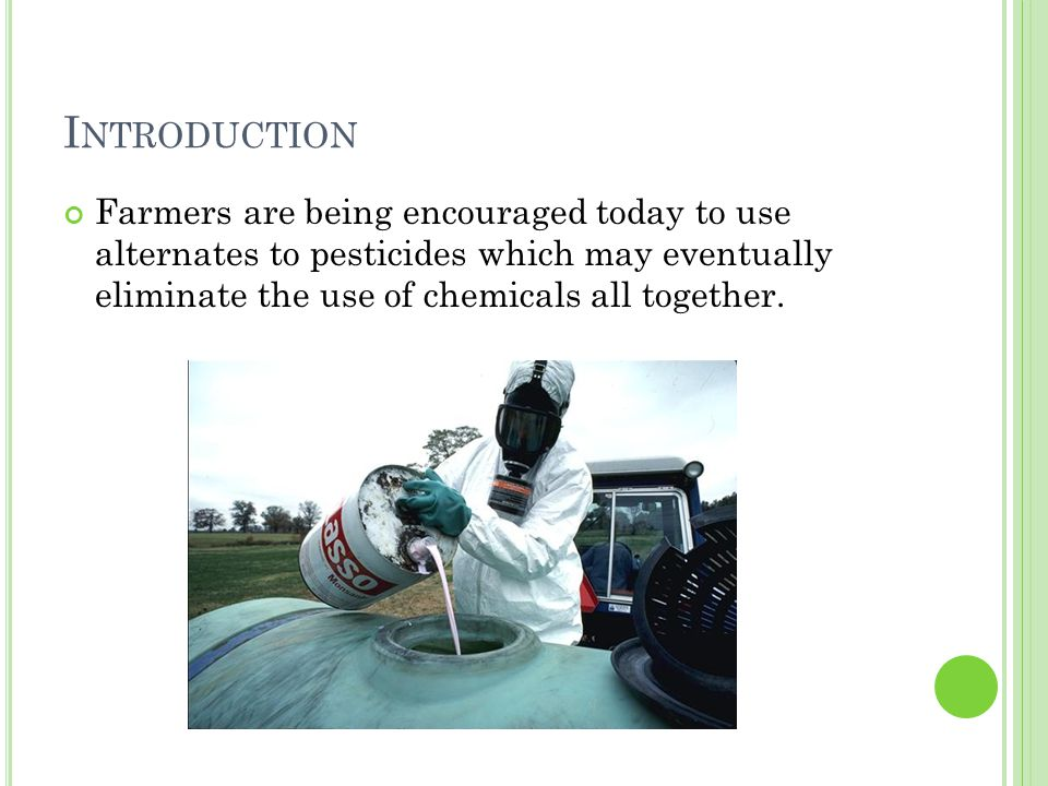 I NTRODUCTION Farmers are being encouraged today to use alternates to pesticides which may eventually eliminate the use of chemicals all together.