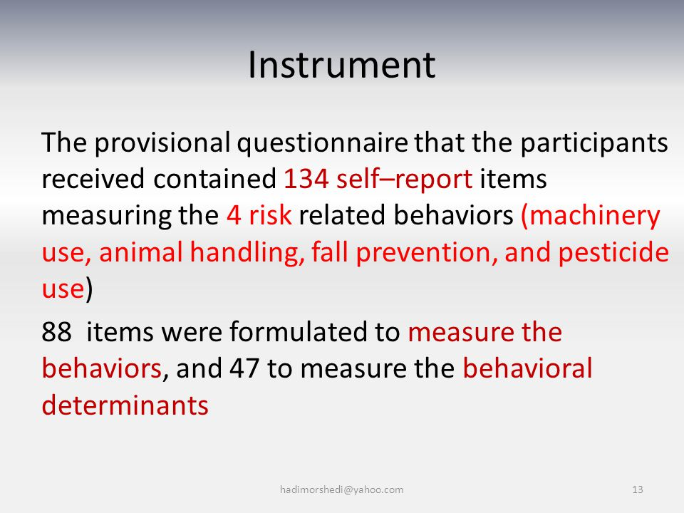 Instrument The provisional questionnaire that the participants received contained 134 self–report items measuring the 4 risk related behaviors (machinery use, animal handling, fall prevention, and pesticide use) 88 items were formulated to measure the behaviors, and 47 to measure the behavioral determinants hadimorshedi@yahoo.com13