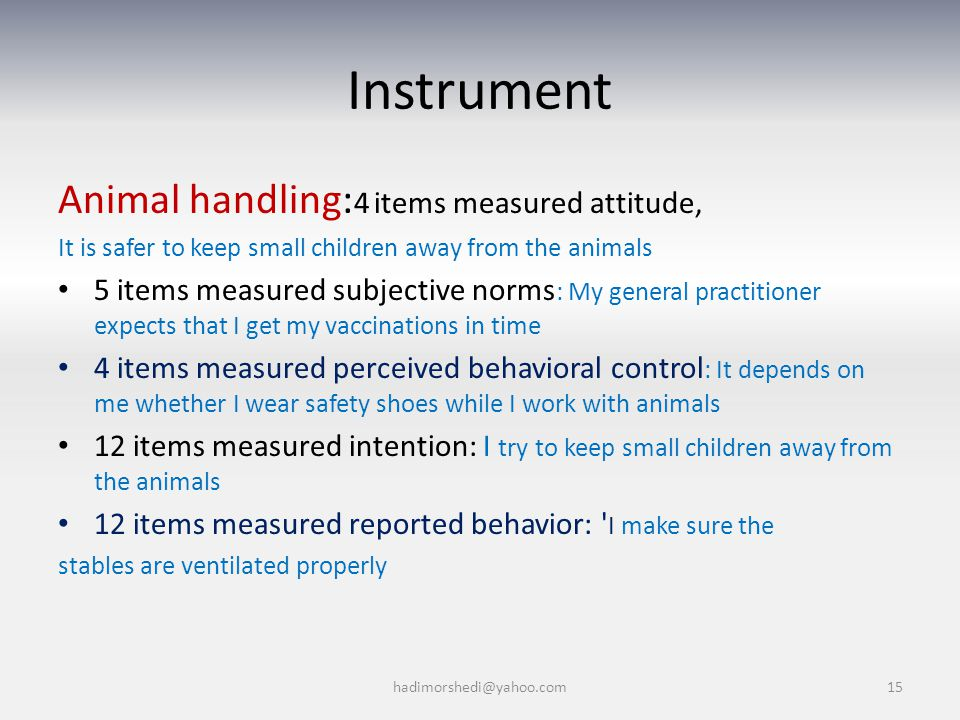 Instrument Animal handling: 4 items measured attitude, It is safer to keep small children away from the animals 5 items measured subjective norms : My general practitioner expects that I get my vaccinations in time 4 items measured perceived behavioral control : It depends on me whether I wear safety shoes while I work with animals 12 items measured intention: I try to keep small children away from the animals 12 items measured reported behavior: I make sure the stables are ventilated properly hadimorshedi@yahoo.com15