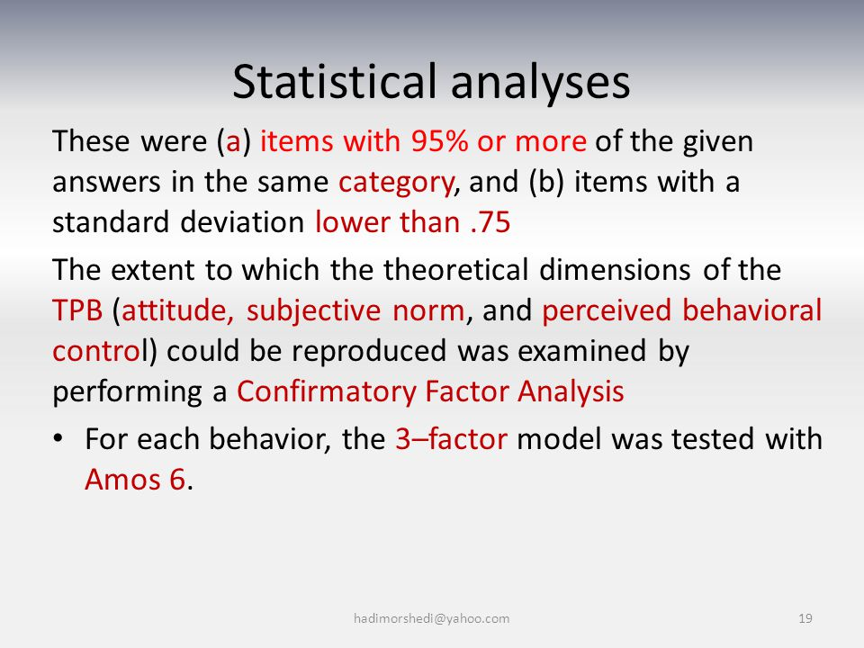 Statistical analyses These were (a) items with 95% or more of the given answers in the same category, and (b) items with a standard deviation lower than.75 The extent to which the theoretical dimensions of the TPB (attitude, subjective norm, and perceived behavioral control) could be reproduced was examined by performing a Confirmatory Factor Analysis For each behavior, the 3–factor model was tested with Amos 6.